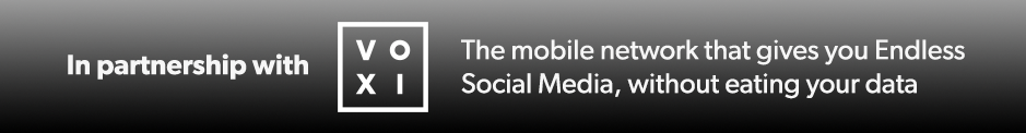 In partnership with VOXI the mobile network that gives you endless social media without eating your data